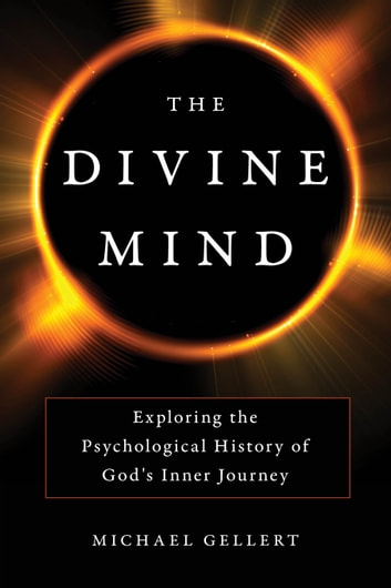 The Divine Mind - Exploring the Psychological History of God's Inner Journey ebook by Michael Gellert