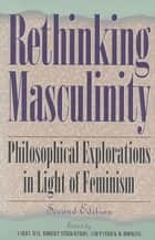 Rethinking Masculinity - Philosophical Explorations in Light of Feminism ebook by Robert Strikwerda, Patrick D. Hopkins, Harry Brod,...