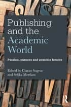 Publishing and the Academic World - Passion, purpose and possible futures eBook by Ciaran Sugrue, Sefika Mertkan