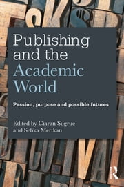 Publishing and the Academic World - Passion, purpose and possible futures ebook by Ciaran Sugrue,Sefika Mertkan
