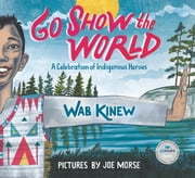 Go Show the World - A Celebration of Indigenous Heroes ebook by Wab Kinew, Joe Morse