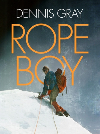 Rope Boy - A life of climbing from Yorkshire to Yosemite ebook by Dennis Gray