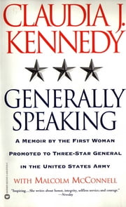 Generally Speaking - A Memoir by the First Woman Promoted to Three-Star General in the United States Army ebook by Claudia J. Kennedy,Malcolm McConnell