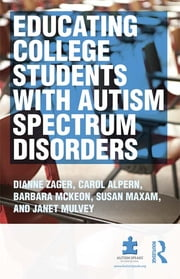Educating College Students with Autism Spectrum Disorders ebook by Dianne Zager,Carol S Alpern,Barbara McKeon,Janet D Mulvey,Sue Maxam