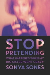 Stop Pretending - What Happened When My Big Sister Went Crazy ebook by Sonya Sones