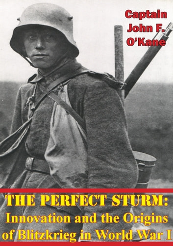 The Perfect Sturm: Innovation and the Origins of Blitzkrieg in World War I ebook by Captain John F. O'Kane USAF