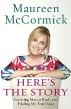 Here's the Story - Surviving Marcia Brady and Finding My True Voice ebook by Maureen McCormick