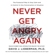 Never Get Angry Again - The Foolproof Way to Stay Calm and in Control in Any Conversation or Situation audiobook by Dr. David J. Lieberman, Ph.D.
