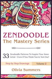 Zendoodle: 33 Zendoodle Patterns to Inspire Your Inner Artist— Even if You Think You're Not One! - Zendoodle Mastery Series, #2 ebook by Olivia Summers