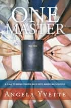 One Master - A Call to Bring Prayer Back into American Schools ebook by Angela Yvette