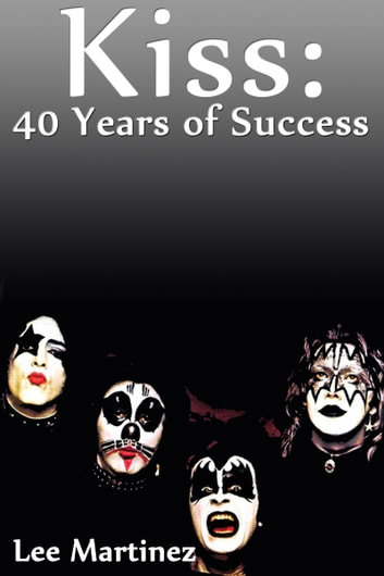 Kiss: 40 Years of Success ebook by Lee Martinez