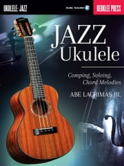 Jazz Ukulele - Comping, Soloing, Chord Melodies ebook by Abe Lagrimas, Jr.