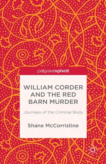 William Corder and the Red Barn Murder - Journeys of the Criminal Body ebook by S. McCorristine
