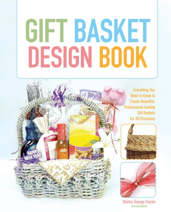 The Gift Basket Design Book, 2nd - Everything You Need to Know to Create Beautiful, Professional-Looking Gift Baskets for All Occasions ebook by Shirley George Frazier