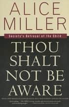 Thou Shalt Not Be Aware - Society's Betrayal of the Child ebook by Alice Miller, Lloyd deMause, Hildegarde Hannum,...