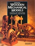 Making Wooden Mechanical Models - 15 Designs with Visible Wheels, Cranks, Pistons, Cogs, and Cams ebook by Alan Bridgewater
