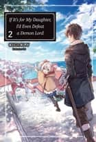 If It's for My Daughter, I'd Even Defeat a Demon Lord: Volume 2 ebook by CHIROLU