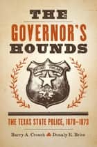 The Governor's Hounds - The Texas State Police, 1870–1873 ebook by Barry A. Crouch, Donaly E. Brice