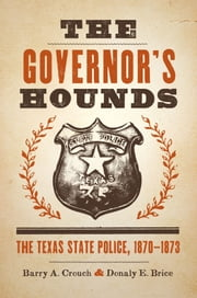 The Governor's Hounds - The Texas State Police, 1870–1873 ebook by Barry A. Crouch,Donaly E. Brice