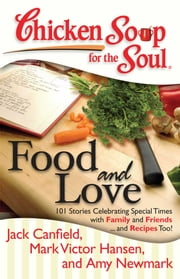 Chicken Soup for the Soul: Food and Love - 101 Stories Celebrating Special Times with Family and Friends... and Recipes Too! ebook by Amy Newmark,Catherine Cassidy,John Doherty