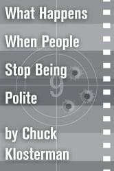 What Happens When People Stop Being Polite - An Essay from Sex, Drugs, and Cocoa Puffs ebook by Chuck Klosterman