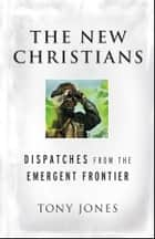 The New Christians - Dispatches from the Emergent Frontier ebook by Tony Jones
