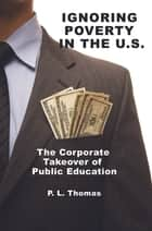 Ignoring Poverty in the U.S. - The Corporate Takeover of Public Education ebook by P. L. Thomas