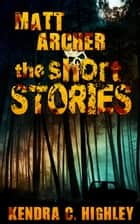 Matt Archer: The Short Stories ebook by Kendra C. Highley