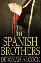 The Spanish Brothers - A Tale of the Sixteenth Century ebook by Deborah Alcock