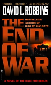 The End of War - A Novel of the Race for Berlin ebook by David L. Robbins