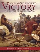 Caesar's Greatest Victory - The Battle of Alesia, Gaul 52 BC ebook by John Sadler, Rosie Serdiville