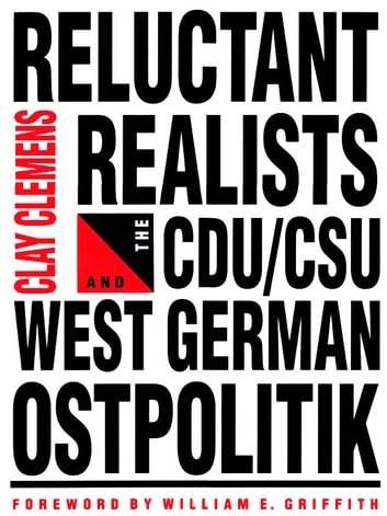 Reluctant Realists - The CDU/DSU and West German Ostpolitik ebook by Clay Clemens