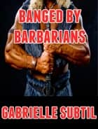 Banged by Barbarians (Rough Reluctant Gangbang Erotica) ebook by Gabrielle Subtil