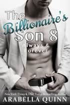 The Billionaire's Son 8: Always & Forever ebook by Arabella Quinn