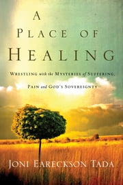 A Place of Healing: Wrestling with the Mysteries of Suffering, Pain, and God's Sovereignty - Wrestling with the Mysteries of Suffering, Pain, and God's Sovereignty ebook by Joni Eareckson Tada