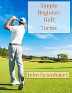 Simple Beginner Golf Terms ebook by John Fazenbaker
