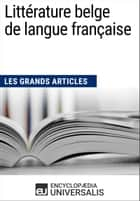 Littérature belge de langue française (Les Grands Articles) - (Les Grands Articles d'Universalis) ebook by Encyclopaedia Universalis