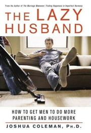 The Lazy Husband - How to Get Men to Do More Parenting and Housework ebook by Joshua Coleman