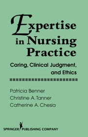 Expertise in Nursing Practice: Caring,Clinical Judgement and Ethics ebook by Benner, Patricia