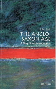 The Anglo-Saxon Age: A Very Short Introduction ebook by John Blair