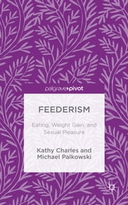 Feederism - Eating, Weight Gain, and Sexual Pleasure ebook by Kathy Charles,Michael Palkowski