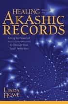 Healing Through the Akashic Records - Using the Power of Your Sacred Wounds to Discover Your Soul's Perfection ebook by Linda Howe