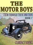 The Motor Boys' Series: Chum Through Thick and Thin--Book 1 (Illustrated) - Chum Through Thick and Thin--Book 1 ebook by Clarence Young