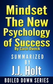 Mindset: The New Psychology of Success by Carol Dweck...Summarized by J.J. Holt ebook by J.J. Holt