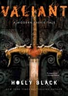 Valiant - A Modern Faerie Tale eBook by Holly Black
