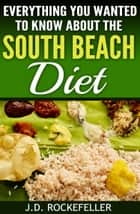 Everything You Wanted to Know About The South Beach Diet ebook by J.D. Rockefeller