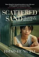 Scattered Sand - The Story of China's Rural Migrants ebook by Hsiao-Hung Pai, Gregor Benton