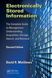 Electronically Stored Information - The Complete Guide to Management, Understanding, Acquisition, Storage, Search, and Retrieval, Second Edition ebook by David R. Matthews