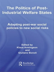 The Politics of Post-Industrial Welfare States - Adapting Post-War Social Policies to New Social Risks ebook by Klaus Armingeon,Giuliano Bonoli