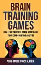 Brain Training Games - Challenge Yourself, Track Scores and Train Core Cognitive Abilities ebook by Anne-Marie Ronsen
